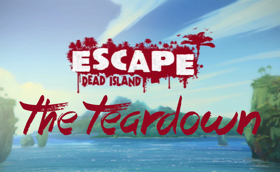 The Teardown: Escape Dead Island