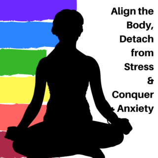 Align the Body, Detach from Stress & Conquer Anxiety